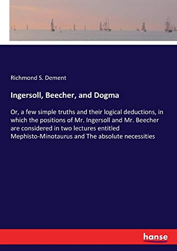 Ingersoll, Beecher, and Dogma: Or, a few simple truths and their logical deductions, in which the positions of Mr. Ingersoll and Mr. Beecher are ... and The absolute necessities