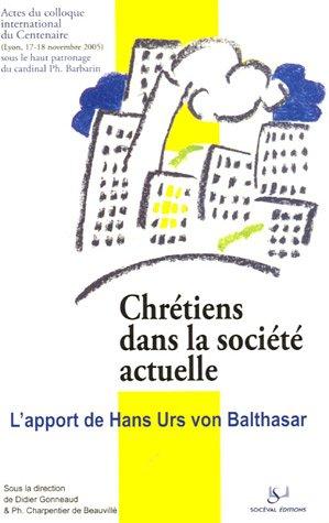 Chrétiens dans la société actuelle : l'apport de Hans Urs von Balthasar : Actes du colloque du Centenaire de H.U. von Balthasar, 17-18 novembre 2005 à l'Université Catholique de Lyon