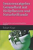 Seniorenratgeber - Gesundheit mit Heilpflanzen und Naturheilkunde: Ein pflanzlicher und naturheilkundlicher Ratgeber -
