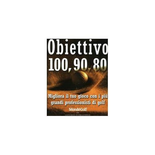 Obiettivo 100, 90, 80. Migliora Il Tuo Gioco Con I Più Grandi Professionisti Di Golf