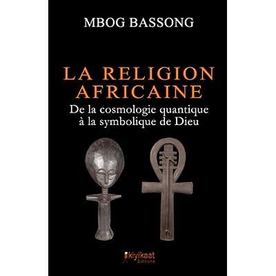 La Religion Africaine: De la cosmologie quantique à la symbolique de Dieu
