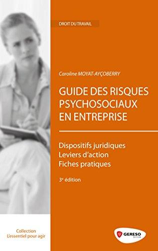 Guide des risques psychosociaux en entreprise: Dispositifs juridiques - Leviers d'action - Fiches pratiques.