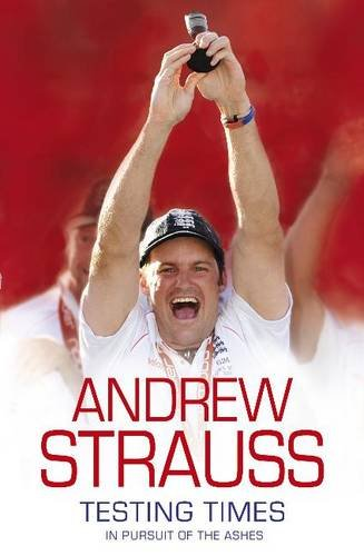 Andrew Strauss: Testing Times - In Pursuit of the Ashes: A Story of Endurance por Andrew Strauss