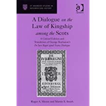A Dialogue on the Law of Kingship among the Scots: A Critical Edition and Translation of George Buchanan's De Iure Regni apud Scotos Dialogus: A (St Andrews Studies in Reformation History)