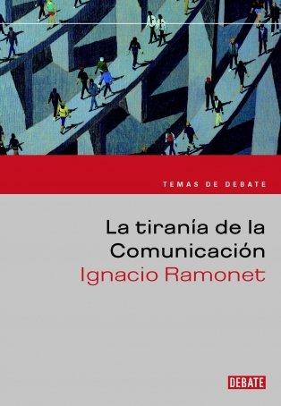 La tiranía de la comunicación (TEMAS DE DEBATE) por Ignacio Ramonet