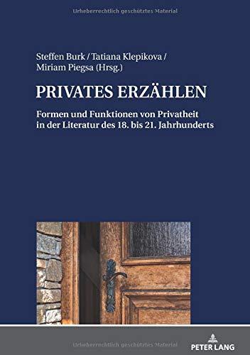 PRIVATES ERZÄHLEN: Formen und Funktionen von Privatheit in der Literatur des 18. bis 21. Jahrhunderts