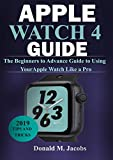 APPLE WATCH 4 GUIDE: The Beginners to Advance Guide to Using Your Apple Watch Like A Pro (English Edition)