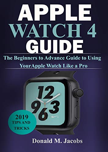 APPLE WATCH 4 GUIDE: The Beginners to Advance Guide to Using Your ...
