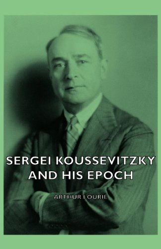 Sergei Koussevitzky And His Epoch (English Edition)