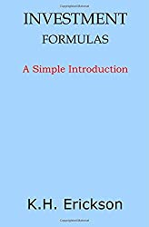 Investment Formulas: A Simple Introduction by K. H. Erickson (2014-11-15)