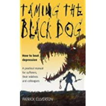 Taming the Black Dog: How to Beat Depression - a Practical Manual for Sufferers, Their Relatives and Their Colleagues