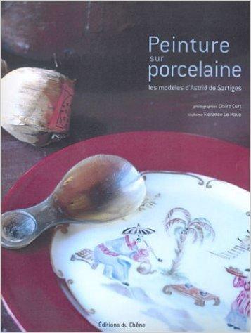 Peinture sur porcelaine : Les modles d'Astrid de Sartiges (Ancien prix diteur : 26,90 Euros) de Astrid de Sartiges,Florence Le Maux,Claire Curt (Photographies) ( 24 mars 2004 )