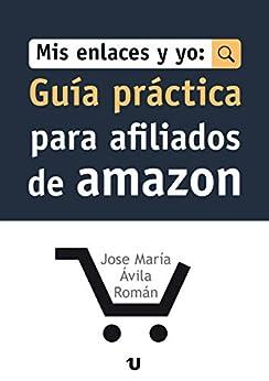 Mis Enlaces Y Yo: Guía Práctica Para Afiliados de Amazon de [Ávila Román, José María]