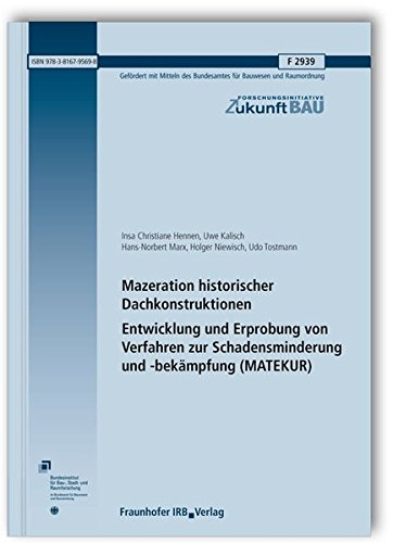 Mazeration historischer Dachkonstruktionen. Entwicklung und Erprobung von Verfahren zur Schadensminderung und -bekämpfung (MATEKUR). Abschlussbericht. (Forschungsinitiative Zukunft Bau)