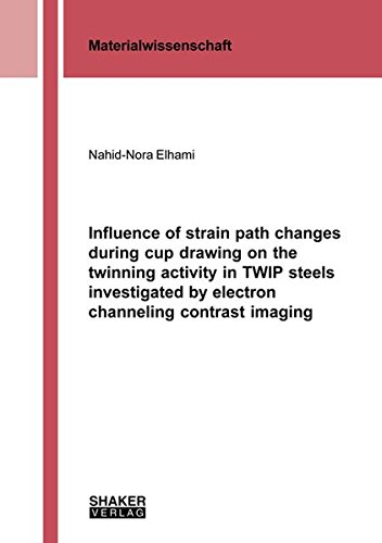 Influence of strain path changes during cup drawing on the twinning activity in TWIP steels investigated by electron channeling contrast imaging (Berichte aus der Materialwissenschaft)