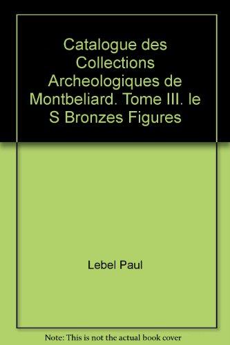 Catalogue des Collections Archeologiques de Montbeliard. Tome III. le S Bronzes Figures