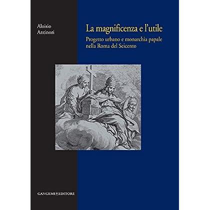 La Magnificenza E L'utile: Progetto Urbano E Monarchia Papale Nella Roma Del Seicento