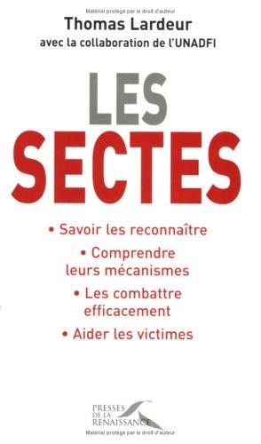 Les sectes : Savoir les reconnaître, Comprendre leurs mécanismes, Les combattre efficacement, Aider les victimes