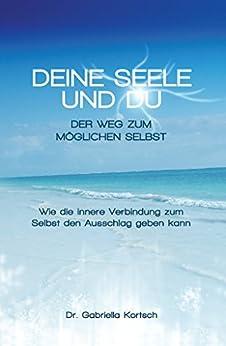 Deine Seele und Du: Der Weg zum möglichen Selbst (German Edition) di [Kortsch, Gabriella]