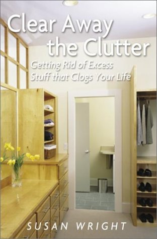 Clear Away the Clutter: Getting Rid of Excess Stuff That Clogs Your Life