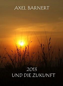 2013 UND DIE ZUKUNFT (German Edition) di [BARNERT, AXEL]