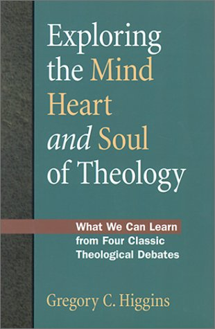Exploring the Mind, Heart and Soul of Theology: What We Can Learn from Four Classic Theological Debates por Gregory C Higgins