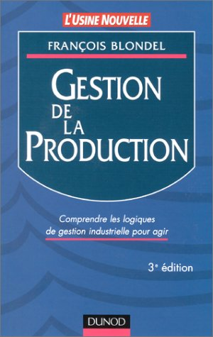 Gestion de la production : Comprendre les logiques de gestion industrielle pour agir par François Blondel