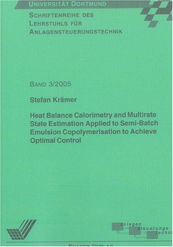Heat Balance Calorimetry and Multirate State Estimation Applied to Semi-Batch Emulsion Copolymerisation to Achieve Optimal Control (Schriftenreihe des Lehrstuhls für Anlagensteuerungstechnik)