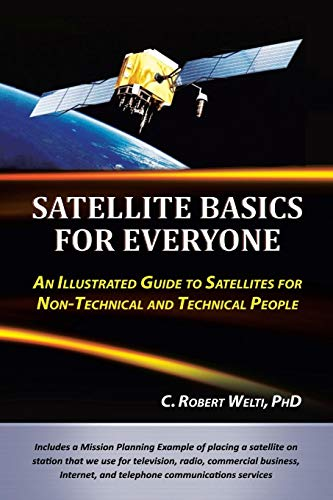 Satellite Basics for Everyone: An Illustrated Guide to Satellites for Non-Technical and Technical People por C. Robert Welti PhD