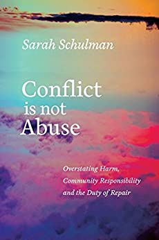 Conflict Is Not Abuse: Overstating Harm, Community Responsibility, and the Duty of Repair by [Schulman, Sarah]