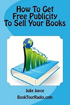 How To Get Free Publicity To Sell Your Books by [Book Tour Radio, Julie Joyce]