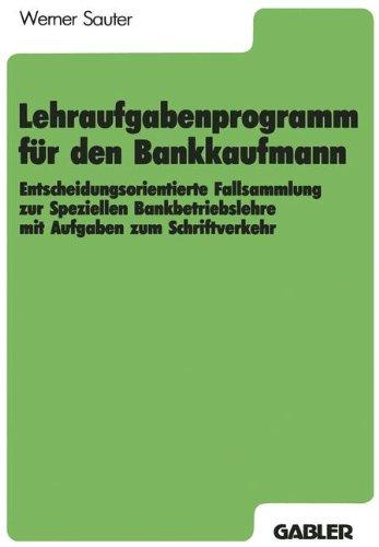 Lehraufgabenprogramm für den Bankkaufmann: Entscheidungsorientierte Fallsammlung zur Speziellen Bankbetriebslehre mit Aufgaben zum Schriftverkehr