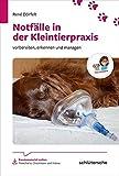 Notfälle in der Kleintierpraxis: Vorbereiten, erkennen und managen (Reihe TFA-Wissen)