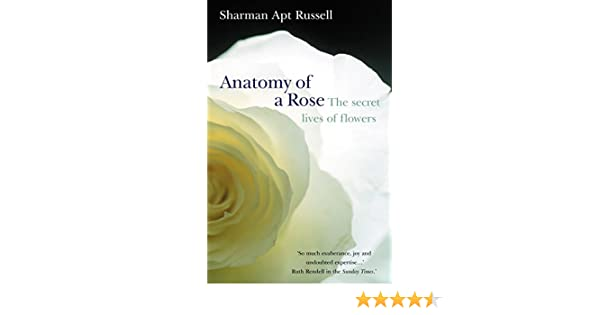Anatomy Of A Rose The Secret Life Of Flowers Amazon Sharman