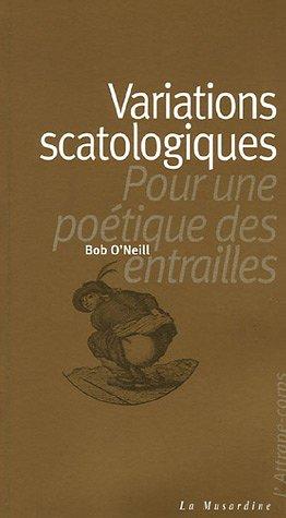 Variations scatologiques : Pour une poétique des entrailles par O'neill Bob