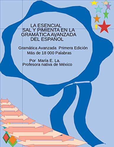LA ESENCIAL SAL Y PIMIENTA EN LA GRAMÁTICA AVANZADA DEL ESPAÑOL por Maria La.