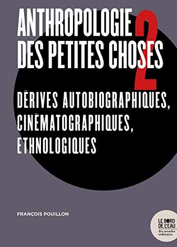 Anthropologie des petites choses : Tome 2, Dérives autobiographiques, cinématographiques, ethnologiques