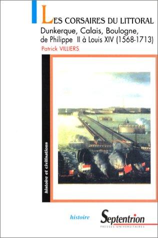 Les Corsaires du littoral : Dunkerque, Calais, Boulogne : de Philippe II Louis XIV: 1568-1713