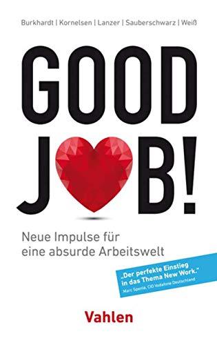 Good Job!: Neue Impulse für eine absurde Arbeitswelt