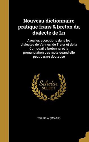 Nouveau Dictionnaire Pratique Frans & Breton Du Dialecte de Ln: Avec Les Acceptions Dans Les Dialectes de Vannes, de Truier Et de La Cornouaille ... Des Mots Quand Elle Peut Parare Douteuse