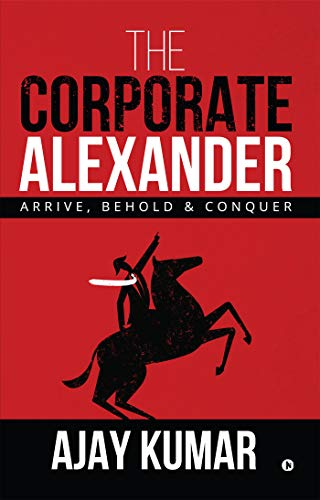 The Corporate Alexander : Arrive, Behold & Conquer
