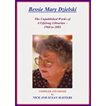 THE UNPUBLISHED WORKS OF A LIFELONG LIBRARIAN 1960-2005 ; BESSIE MARY DZIELSKI: A Posthumous Tribute to my Mother's Lifelong Love Affair with Books and Words.