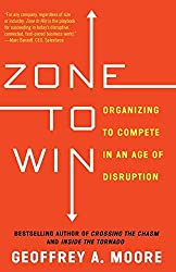 Zone to Win: Organizing to Compete in an Age of Disruption by Geoffrey A. Moore (2015-11-03)