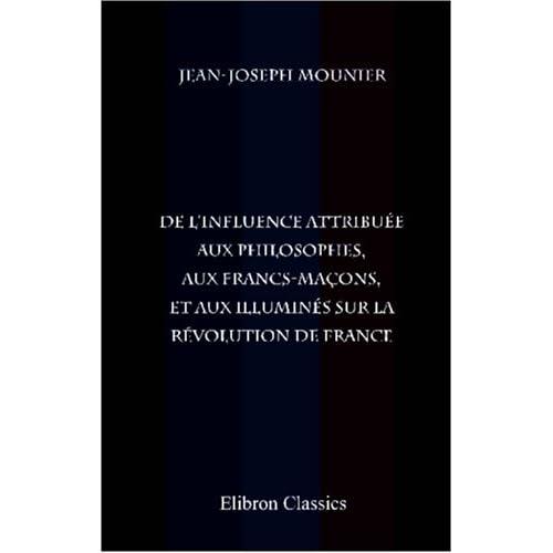 De l'influence attribuée aux philosophes, aux francs-maçons, et aux illuminés sur la révolution de France