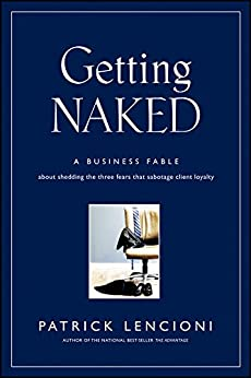 Getting Naked: A Business Fable About Shedding The Three Fears That Sabotage Client Loyalty (J-B Lencioni Series) by [Lencioni, Patrick M.]