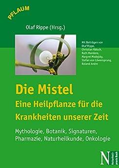 Die Mistel - Eine Heilpflanze für die Krankheiten unserer Zeit: Mythologie, Botanik, Signaturen, Pharmazie, Naturheilkunde, Onkologie