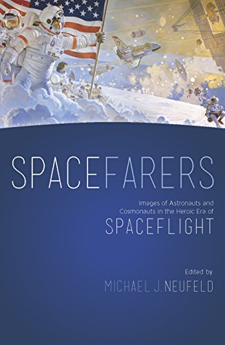Spacefarers: Images of Astronauts and Cosmonauts in the Heroic Era of Spaceflight por Michael Neufeld
