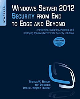 Windows Server 2012 Security from End to Edge and Beyond: Architecting, Designing, Planning, and Deploying Windows Server 2012 Security Solutions by [Shinder, Thomas W, Diogenes, Yuri, Littlejohn Shinder, Debra]
