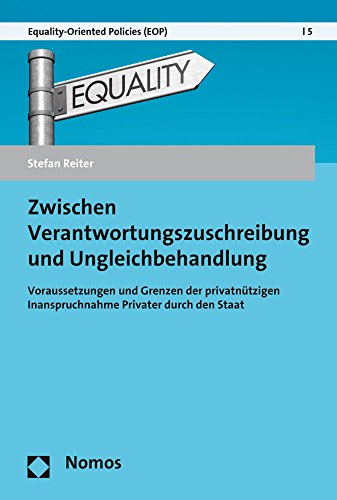 Zwischen Verantwortungszuschreibung und Ungleichbehandlung: Voraussetzungen und Grenzen der privatnützigen Inanspruchnahme Privater durch den Staat (Equality-oriented Policies, Band 5)