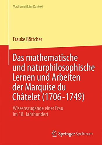 Das Mathematische und Naturphilosophische Lernen und Arbeiten der Marquise du Châtelet (1706-1749): Wissenszugänge Einer Frau im 18. Jahrhundert (Mathematik im Kontext) (German Edition)